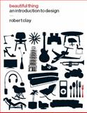 Beautiful Thing : An Introduction to Design, Clay, Robert, 1847882641