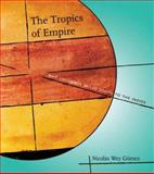 The Tropics of Empire : Why Columbus Sailed South to the Indies, Wey-Gómez, Nicolás and Gomez, N. W., 0262232642