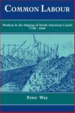 Common Labour : Workers and the Digging of North American Canals, 1780-1860, Way, Peter, 0521102650