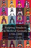 Sculpting Simulacra in Medieval Germany, 1250-1380, Pinkus, Assaf, 1472422651