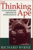 The Thinking Ape : Evolutionary Origins of Intelligence, Byrne, Richard, 0198522657