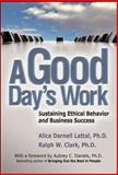 A Good Day's Work : Sustaining Ethical Behavior and Business Success, Lattal, Alice Darnell and Clark, Ralph W., 0071482652