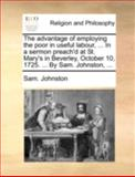 The Advantage of Employing the Poor in Useful Labour, in a Sermon Preach'D at St Mary's in Beverley, October 10, 1725 by Sam Johnston, Sam Johnston, 1170512658