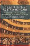 The Afterlife of Austria-Hungary : The Image of the Habsburg Monarchy in Interwar Europe, Kozuchowski, Adam, 0822962659