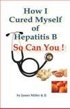 How I Cured Myself of Hepatitis B, James Miller, 1479312657