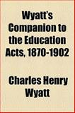 Wyatt's Companion to the Education Acts, 1870-1902, Charles Henry Wyatt, 1153222663