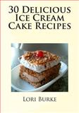 30 Delicious Ice Cream Cake Recipes, Lori Burke, 1477402667