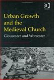 Urban Growth and the Medieval Church : Gloucester and Worcester, Holt, Richard and Baker, Nigel, 0754602664