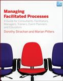 Managing Facilitated Processes : A Guide for Consultants, Facilitators, Managers, Trainers, Event Planners, and Educators, Strachan, Dorothy and Pitters, Marian, 0470182679