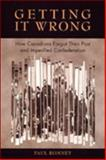 Getting It Wrong : How Canadians Forgot Their Past and Imperilled Confederation, Romney, Paul, 0802042678