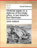 Vindiciæ Regiæ; or, a Defence of the Kingly Office in Two Letters to Earl Stanhope, John Ireland, 1140842676