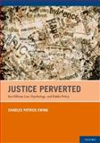 Justice Perverted : Sex Offense Law, Psychology, and Public Policy, Ewing, Charles Patrick, 0199732671