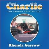 Charlie, the Famous Shelter Dog, Rhonda Garrow, 1477202676