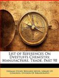 List of References on Dyestuffs Chemistry, Manufacture, Trade, Part 98, Herman Henry Bernard Meyer, 1144682681