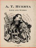 A. T. Huerta : Life and Works, , 097769268X