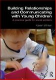 Building Relationships and Communicating with Young Children : A Practical Guide for Social Workers, Winter, Karen, 0415562686