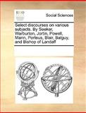 Select Discourses on Various Subjects by Seeker, Warburton, Jortin, Powell, Mann, Porteus, Blair, Balguy, and Bishop of Landaff, See Notes Multiple Contributors, 1170222684