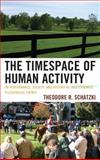 Timespace of Human Activity : On Performance, Society, and History as Indeterminate Teleological Events, Schatzki, Theodore R., 0739142682