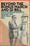 Beyond the Bonus March and GI Bill : How Veteran Politics Shaped the New Deal Era, Ortiz, Stephen R., 0814762689