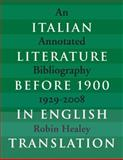 Italian Literature Before 1900 in English Translation : An Annotated Bibliography, 1929-2008, Healey, Robin Patrick, 1442642696