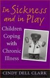 In Sickness and in Play : Children Coping with Chronic Illness, Clark, Cindy Dell, 0813532698
