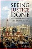 Seeing Justice Done : The Age of Spectacular Capital Punishment in France, Friedland, Paul, 0199592691