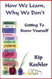 How We Learn, Why We Don't, Kip Koehler, 1484122690