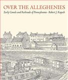 Over the Alleghenies : Early Canals and Railroads of Pennsylvania, Kapsch, Robert J., 1933202696