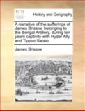 A Narrative of the Sufferings of James Bristow, Belonging to the Bengal Artillery, During Ten Years Captivity with Hyder Ally and Tippoo Saheb, James Bristow, 1140652699