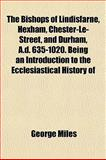The Bishops of Lindisfarne, Hexham, Chester-le-Street, and Durham, a D 635-1020 Being an Introduction to the Ecclesiastical History Of, George Miles, 1151922692