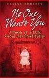 No One Wants You : A Memoir of a Child Forced into Prostitution, Roberts, Celine, 1903582695
