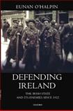 Defending Ireland : The Irish State and Its Enemies since 1922, O'Halpin, Eunan, 0199242690