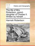 The Life of Mrs Robertson, Grand-Daughter of Charles II Written by Herself, Hannah Robertson, 1140652702