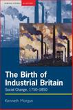 The Birth of Industrial Britain : Social Change, 1750-1850, Morgan, Kenneth, 0582302706