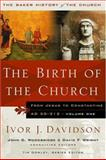 The Birth of the Church : From Jesus to Constantine, AD 30-312, Davidson, Ivor J., 0801012708