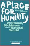 A Place for Humility : Whitman, Dickinson, and the Natural World, Gerhardt, Christine, 1609382714
