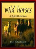 Wild Horses : A Spirit Unbroken, Edwards, Elwyn H., 089658271X