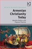 Armenian Christianity Today Identity Politics and Popular Practice, , 1472412710