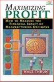 Maximizing Profit : How to Measure the Financial Impact of Manufacturing Decisions, Thrun, Walt, 1563272717
