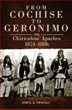From Cochise to Geronimo : The Chiricahua Apaches, 1874-1886, Sweeney, Edwin R., 0806142723