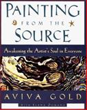 Painting from the Source : Awakening the Artist's Soul in Everyone, Gold, Aviva and Oumano, Elena, 0060952725