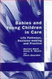 Babies and Young Children in Care : Life Pathways, Decision-Making and Practice, Ward, Harriet and Munro, Emily, 1843102722