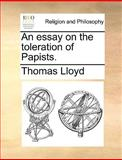 An Essay on the Toleration of Papists, Thomas Lloyd, 1170552722