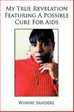My True Revelation Featuring a Possible Cure for Aids, Winnie Sanders, 1449072720