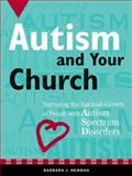 Autism and Your Church : Nurturing the Spiritual Growth of People with Autism Spectrum Disorders, Newman, Barbara J., 1592552730