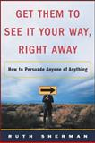 Get Them to See It Your Way, Right Away : How to Persuade Anyone of Anything, Sherman, Ruth, 0071422730