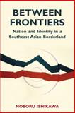 Between Frontiers : Nation and Identity in a Southeast Asian Borderland, Ishikawa, Noboru, 0896802736