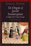 The Origins of Jewish Secularization in Eighteenth-Century Europe, Feiner, Shmuel, 0812242734
