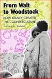 From Walt to Woodstock : How Disney Created the Counterculture, Brode, Douglas, 0292702736