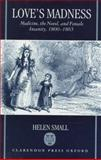 Love's Madness : Medicine, the Novel, and Female Insanity, 1800-1865, Small, Helen, 019812273X